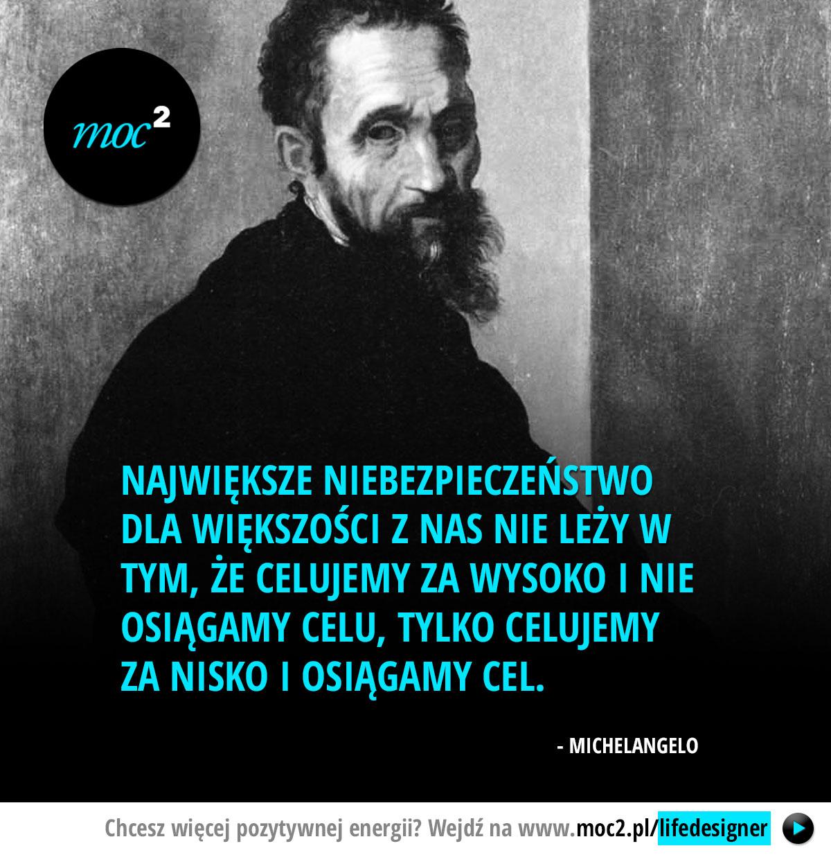Największe niebezpieczeństwo dla większości z nas nie leży w tym, że celujemy za wysoko i nie osiągamy celu, tylko celujemy za nisko i osiągamy cel. - Michelangelo