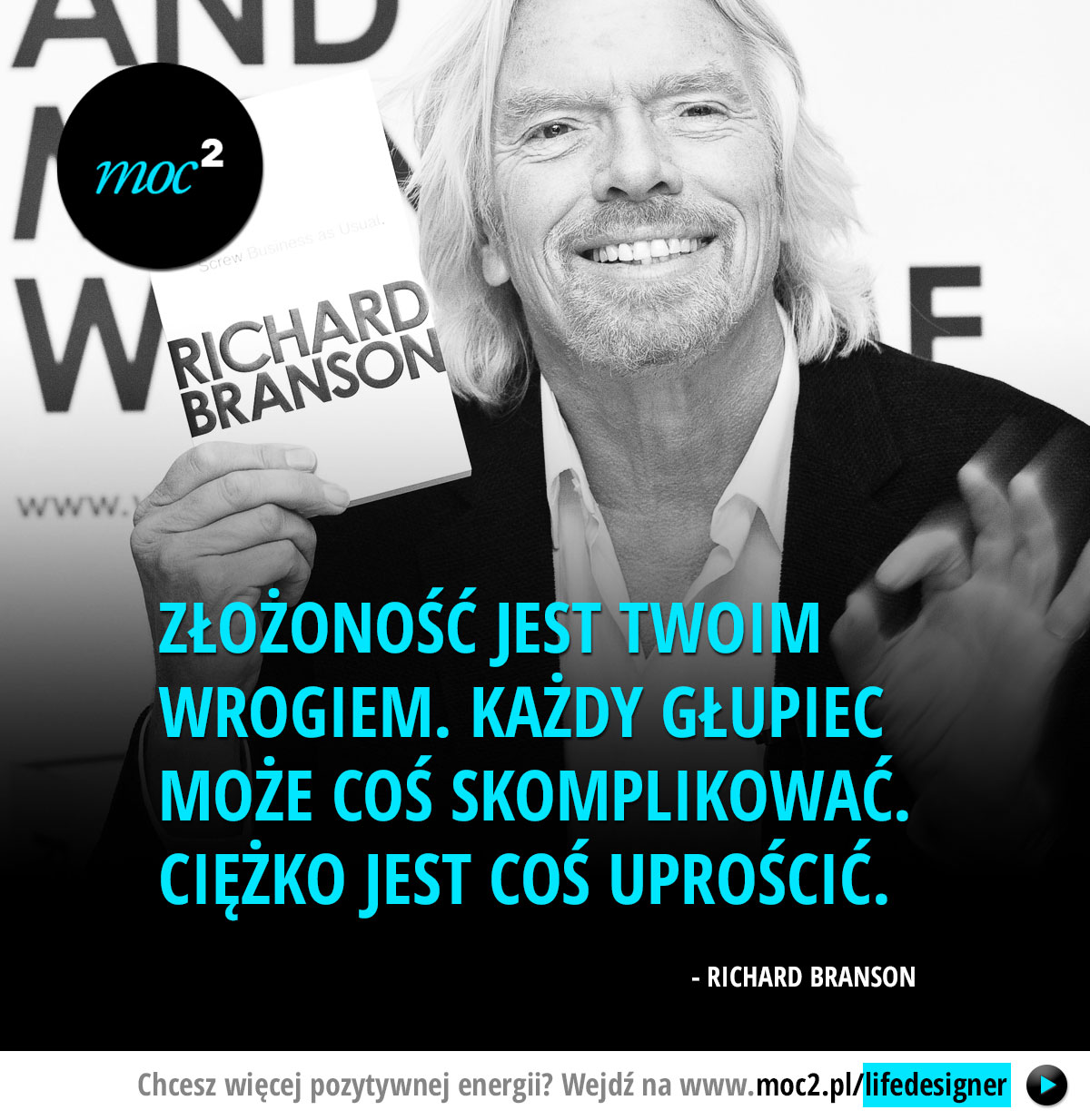 Złożoność jest Twoim wrogiem. Każdy głupiec może coś skomplikować. Ciężko jest coś uprościć. - Richard Branson