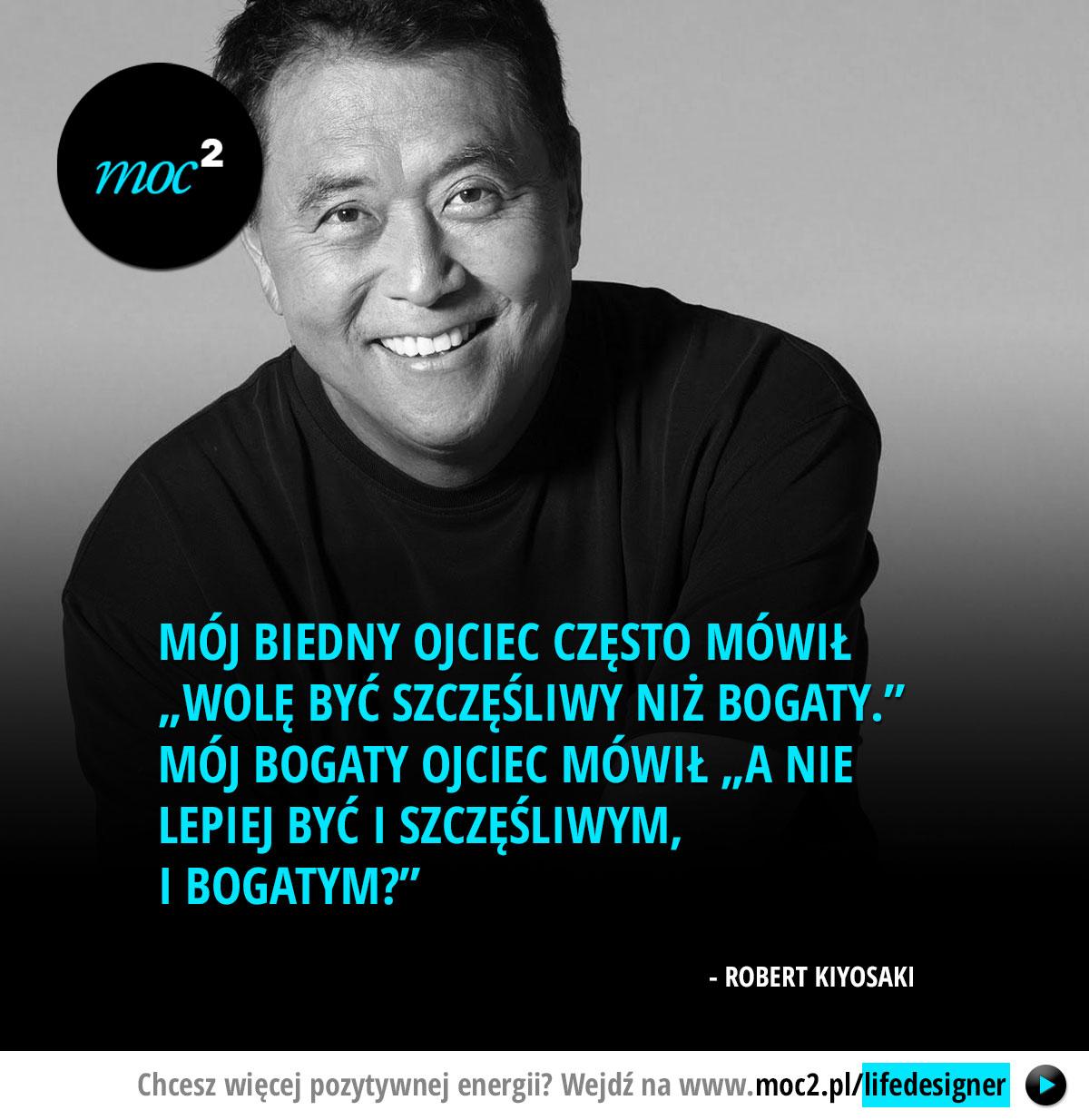 """Mój biedny ojciec często mówił """"Wolę być szczęśliwy niż bogaty."""" Mój bogaty ojciec mówił """"A nie lepiej być i szczęśliwym, i bogatym?"""" – Robert Kiyosaki"""