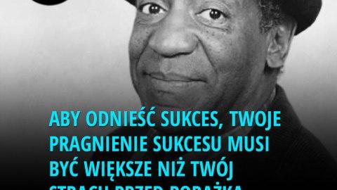 Aby odnieść sukces, Twoje pragnienie sukcesu musi być większe niż Twój strach przed porażką. - Bill Cosby