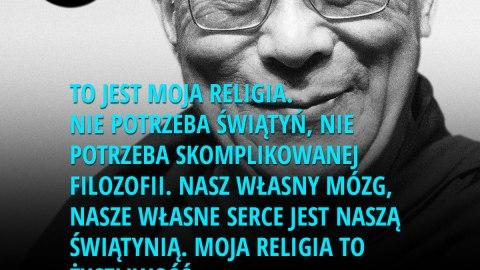 To jest moja religia. Nie potrzeba świątyń, nie potrzeba skomplikowanej filozofii. Nasz własny mózg, nasze własne serce jest naszą świątynią. Moja religia to życzliwość. - Dalai Lama