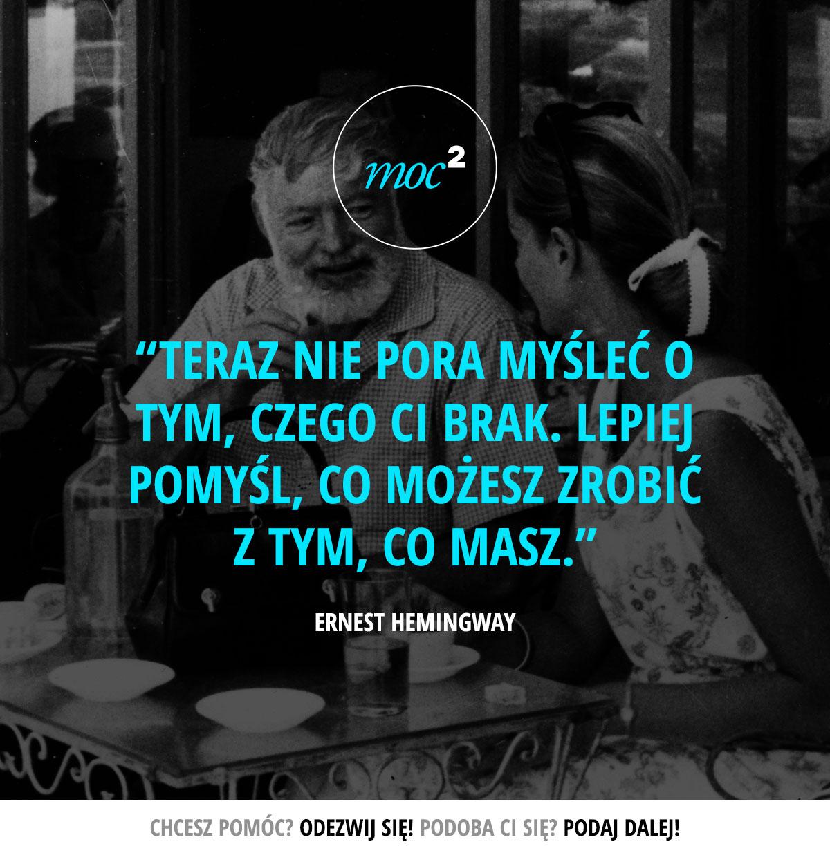 Teraz nie pora myśleć o tym, czego Ci brak. Lepiej pomyśl, co możesz zrobić z tym, co masz. - Ernest Hemingway