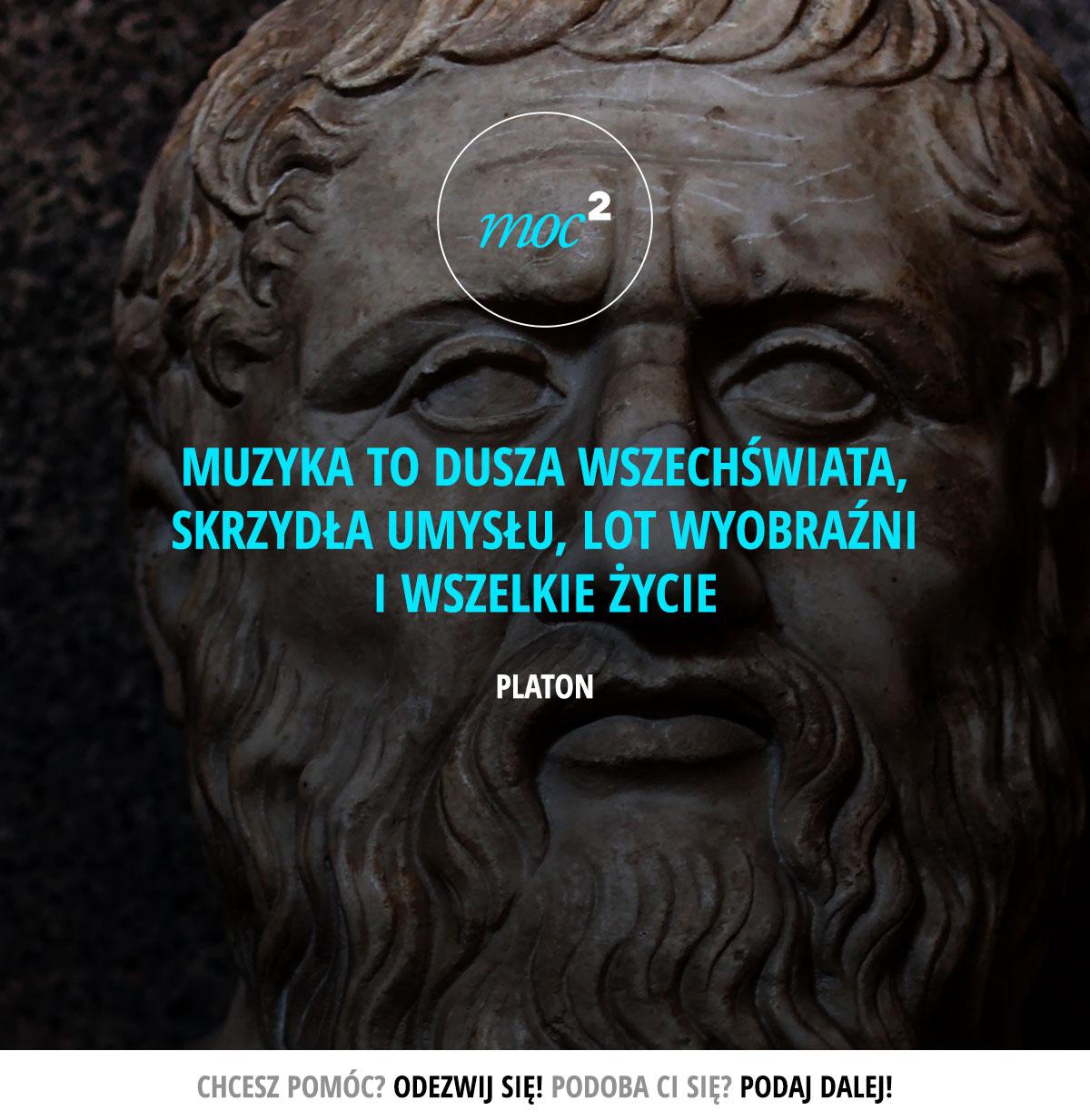 Muzyka to dusza wszechświata, skrzydła umysłu, lot wyobraźni i wszelkie życie. - Platon