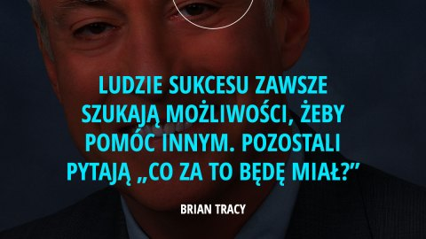"""Ludzie sukcesu zawsze szukają możliwości, żeby pomóc innym. Pozostali pytają """"Co za to będę miał?"""" – Brian Tracy"""