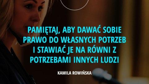 Pamiętaj, aby dawać sobie prawo do własnych potrzeb i stawiać je na równi z potrzebami innych ludzi. – Kamila Rowińska