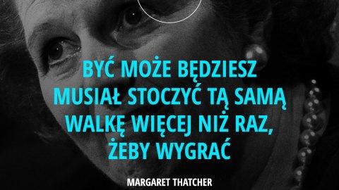 Być może będziesz musiał stoczyć tą samą walkę więcej niż raz, żeby wygrać. – Margaret Thatcher