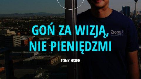 Goń za wizją, nie pieniędzmi. – Tony Hsieh