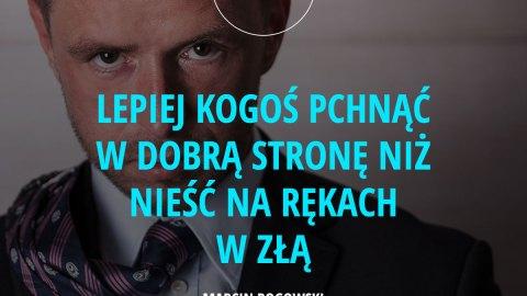 Lepiej kogoś pchnąć w dobrą stronę niż nieść na rękach w złą. - Marcin Rogowski