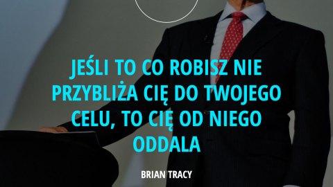 Jeśli to co robisz nie przybliża Cię do Twojego celu, to cię od niego oddala. – Brian Tracy