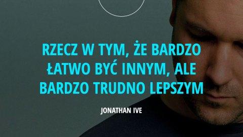 Rzecz w tym, że bardzo łatwo być innym, ale bardzo trudno lepszym. - Jonathan Ive