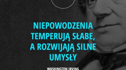 Niepowodzenia temperują słabe, a rozwijają silne umysły. - Washington Irving