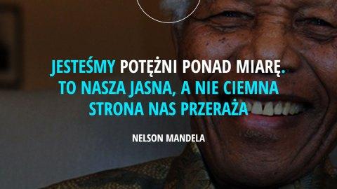 jesteśmy potężni ponad miarę. To nasza jasna, a nie ciemna strona nas przeraża. - Nelson Mandela