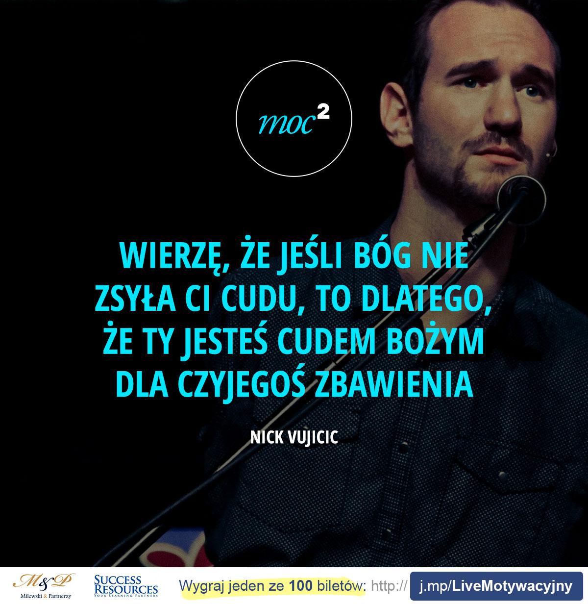 Wierzę, że jeśli Bóg nie zsyła Ci cudu, to dlatego, że Ty jesteś cudem Bożym dla czyjegoś zbawienia. - Nick Vujicic