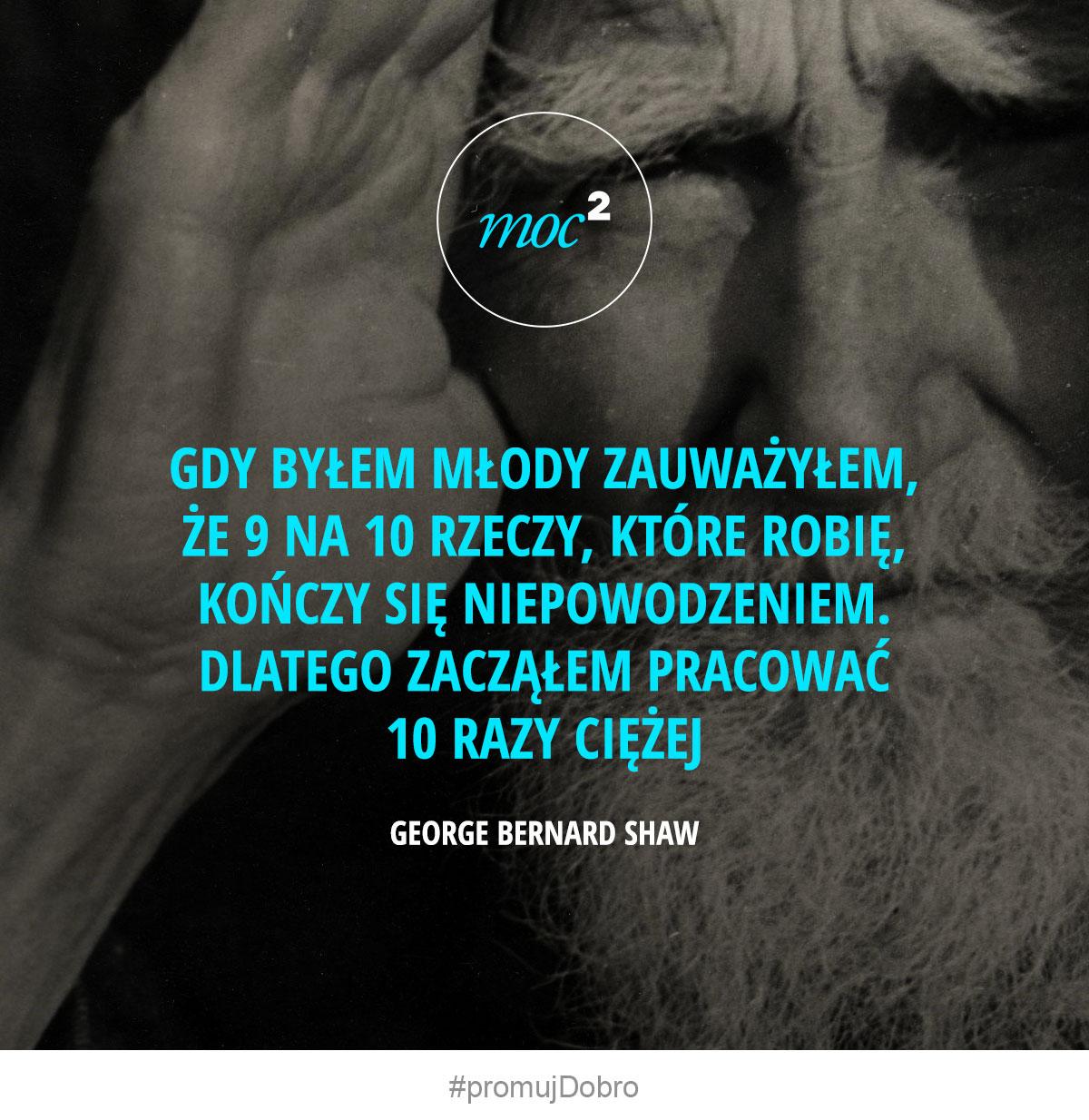 Gdy byłem młody zauważyłem, że 9 na 10 rzeczy, które robię, kończy się niepowodzeniem. Dlatego zacząłem pracować 10 razy ciężej. - George Bernard Shaw