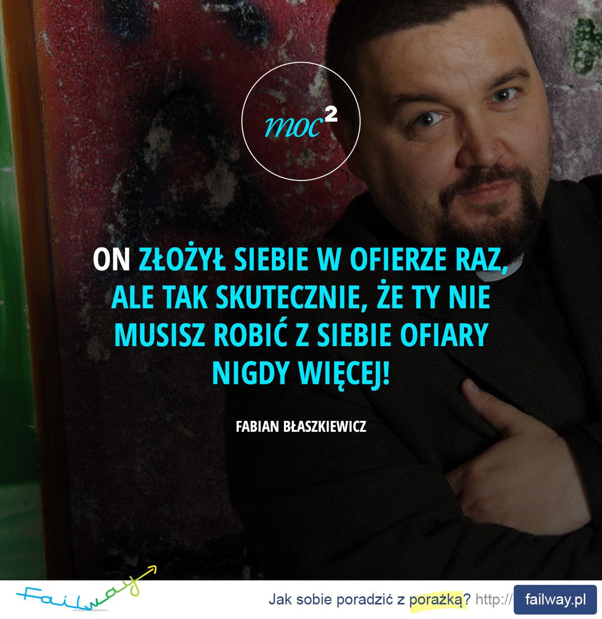 On złożył siebie w ofierze raz, ale tak skutecznie, że Ty nie musisz robić z siebie ofiary nigdy więcej! - Fabian Błaszkiewicz