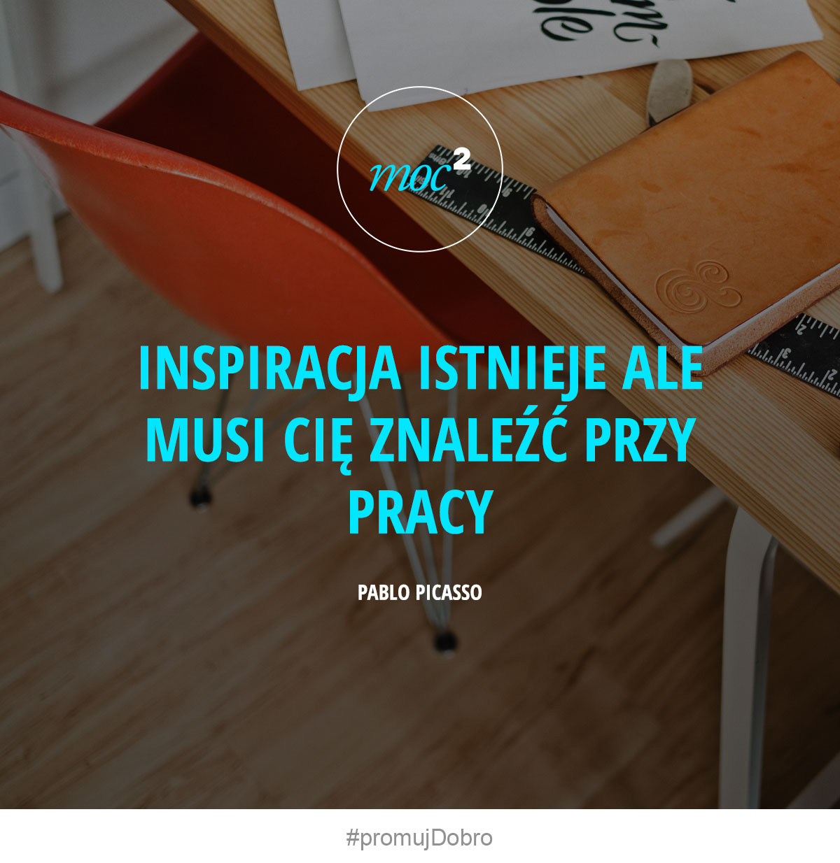 Inspiracja istnieje ale musi Cię znaleźć przy pracy. - Pablo Picasso
