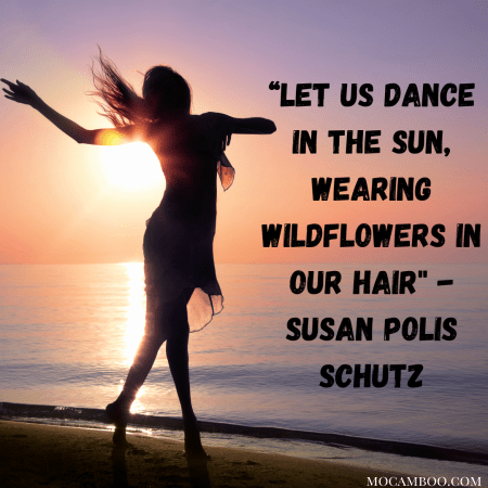 """""""Let us dance in the sun, wearing wildflowers in our hair"""" – Susan Polis Schutz"""