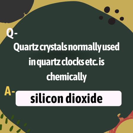 Quartz crystals normally used in quartz clocks etc. is chemically