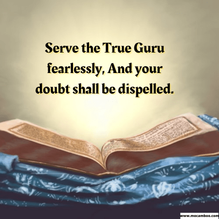 Serve the True Guru fearlessly, And your doubt shall be dispelled.