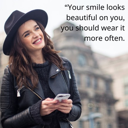 """""""Your smile looks beautiful on you, you should wear it more often."""