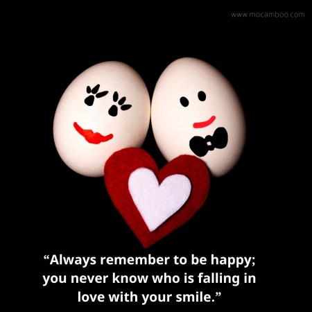 """""""Always remember to be happy; you never know who is falling in love with your smile."""""""