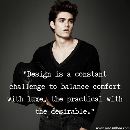 """""""Design is a constant challenge to balance comfort with luxe, the practical with the desir ..."""