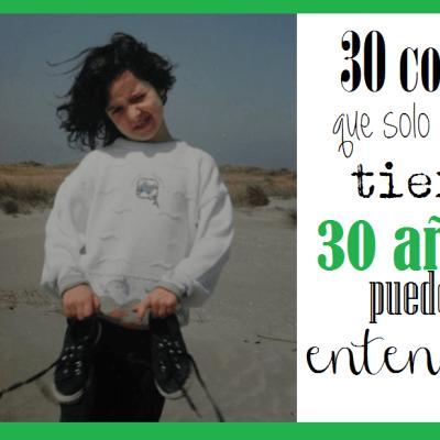 30 COSAS QUE SOLO LOS DE 30 ENTENDERÁN