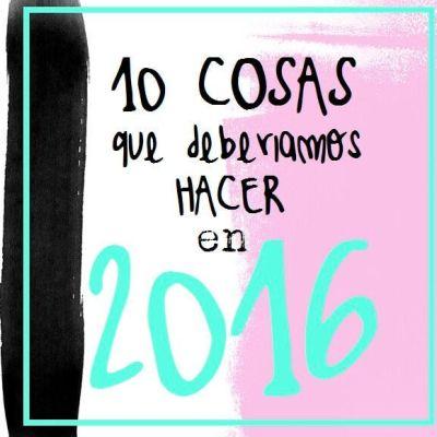 10 COSAS QUE DEBERÍAMOS HACER EN 2016
