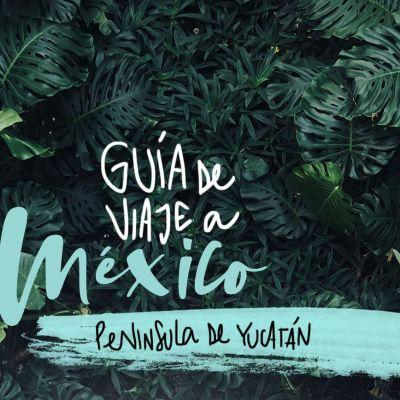 GUÍA DE VIAJE A MÉXICO (PENÍNSULA DE YUCATÁN)