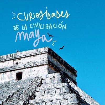 CURIOSIDADES DE LA CIVILIZACIÓN MAYA