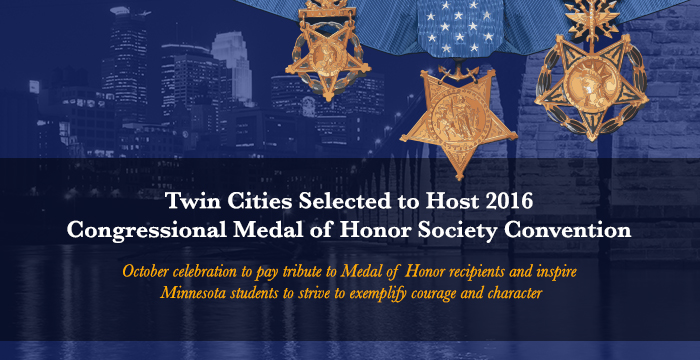 Twin Cities Selected to Host 2016 Congressional Medal of Honor Society ConventionOctober celebration to pay tribute to Medal of Honor recipients and inspire Minnesota students to strive to exemplify courage and character