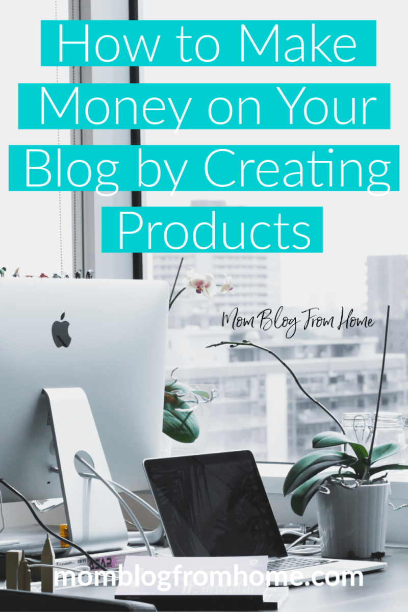 How to Make Money on Your Blog by Creating Products - Mom Blog From Home