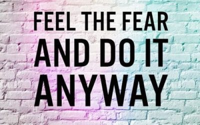 Feeling the Fear and Doing it Anyway…