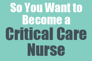 So You Want to Become a Critical Care Nurse