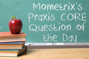 Mometrix's Praxis Core Question of the Day