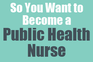 So You Want to Become a Public Health Nurse