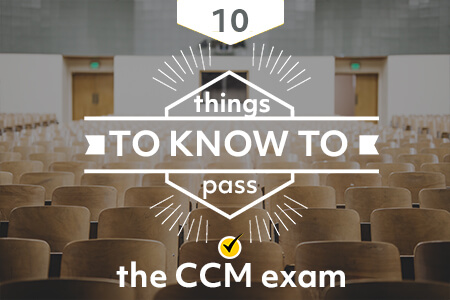 10 Things You Need to Know to Pass the CCM Certification Exam [New Report]