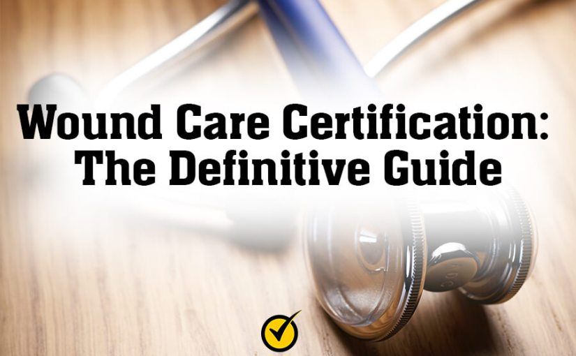 Wound Care Certification: The Definitive Guide