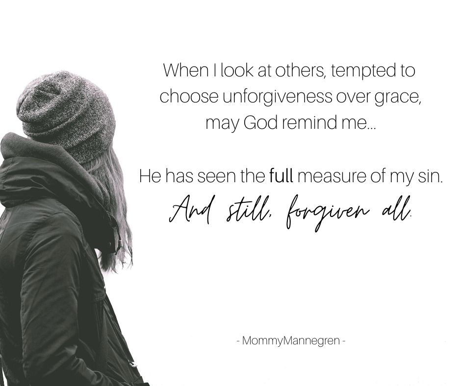 When I look at others, tempted to choose unforgiveness over grace, may God remind me... He has seen the full measure of my sin. And still, forgiven all.