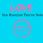 Love the Muscles You've Got: Thoughts on Self Love