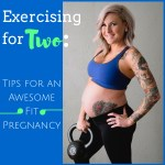 Exercising for Two: Tips for an Awesome Fit Pregnancy