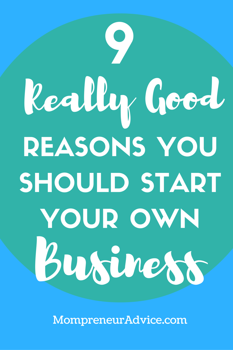 Here's 9 Really Good Reasons You Should Start a Business Today - mompreneuradvice.com