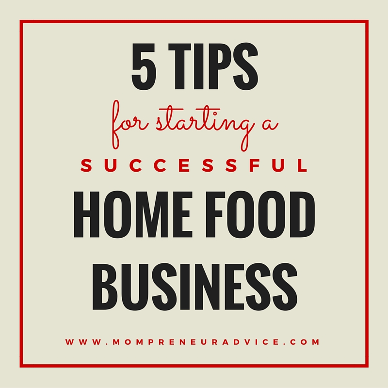 5 Tips for Starting a Successful Home Food Business - mompreneuradvice.com