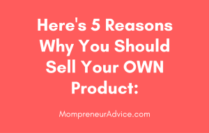 Here's 5 Reason's Why You Should Sell Your Own Product - mompreneuradvice.com