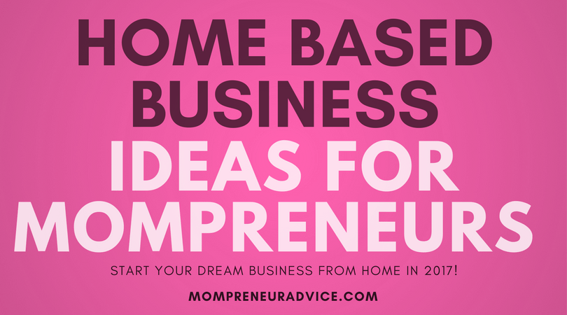 Start a Home Based Business: Ideas for Mompreneurs in 2017