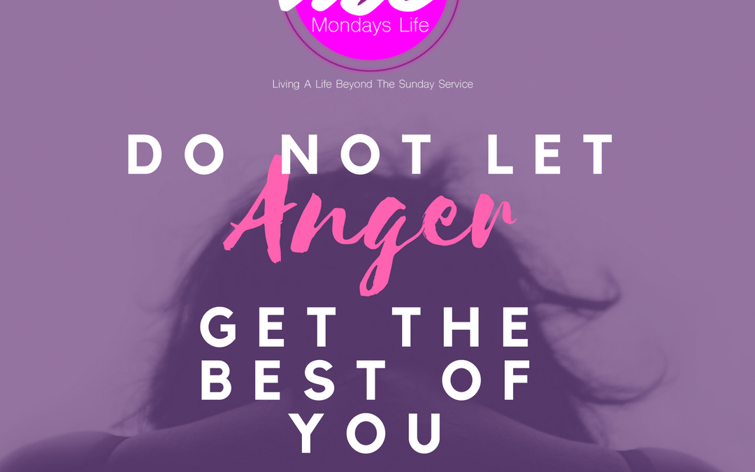 Do Not Let Your Anger Get The Best of You