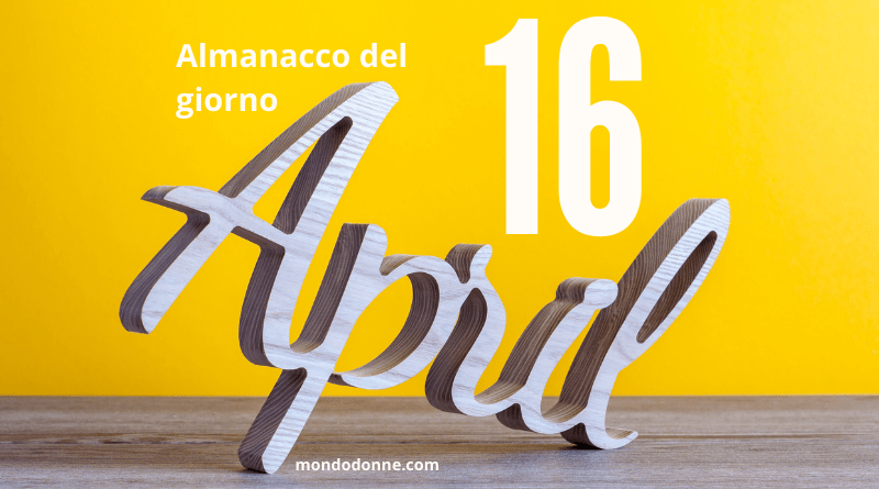 Almanacco del giorno, accadde 16 aprile
