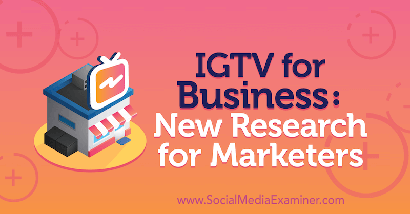 IGTV for Business: New Research for Marketers by Jessica Malnik on Social Media Examiner.