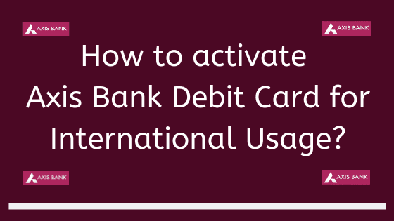 How to activate Axis Bank Debit Card for International Usage?