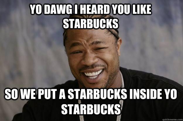 Yo dawg, I heard you like Starbucks